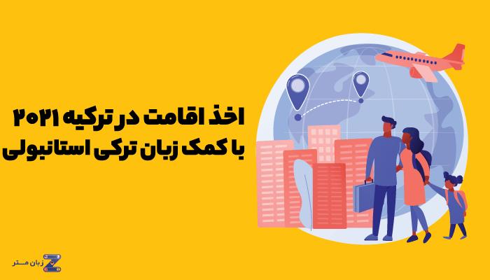 اخذ اقامت در ترکیه 2021 با کمک زبان ترکی استانبولی