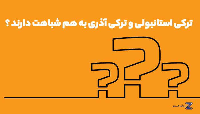 زبان ترکی استانبولی و آذری به هم شباهت دارند؟
